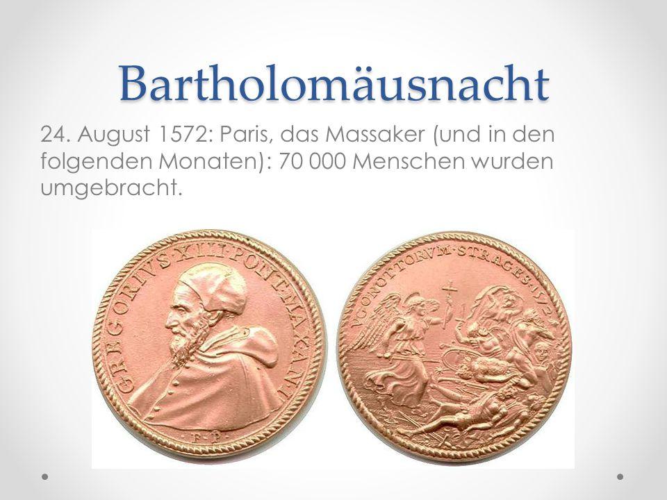 Bartholomäusnacht 24. August 1572: Paris, das Massaker (und in den folgenden Monaten): 70 000 Menschen wurden umgebracht.