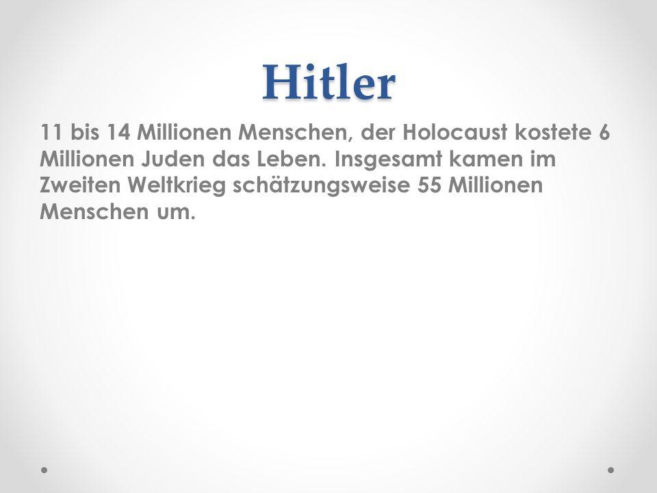 Hitler 11 bis 14 Millionen Menschen, der Holocaust kostete 6 Millionen Juden das Leben. Insgesamt kamen im Zweiten Weltkrieg schätzungsweise 55 Millio