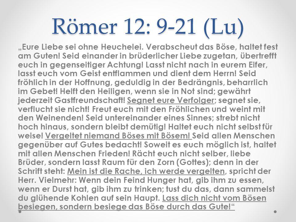 """Römer 12: 9-21 (Lu) """"Eure Liebe sei ohne Heuchelei. Verabscheut das Böse, haltet fest am Guten! Seid einander in brüderlicher Liebe zugetan, übertreff"""