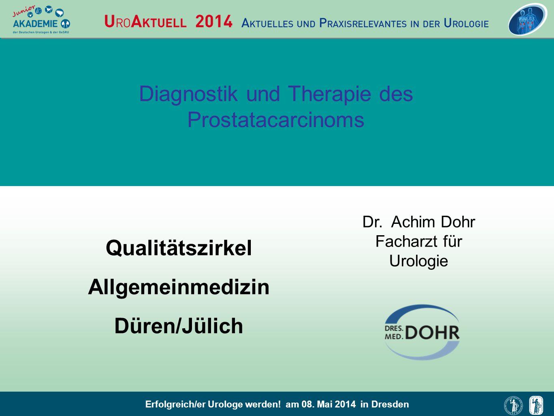 Erfolgreich/er Urologe werden! am 08. Mai 2014 in Dresden Diagnostik und Therapie des Prostatacarcinoms Dr. Achim Dohr Facharzt für Urologie Qualitäts