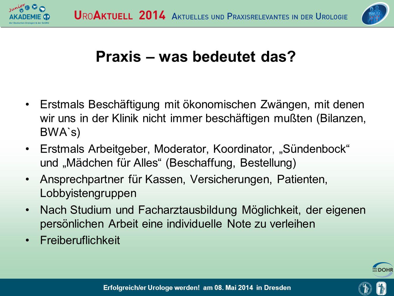 Erfolgreich/er Urologe werden! am 08. Mai 2014 in Dresden Praxis – was bedeutet das? Erstmals Beschäftigung mit ökonomischen Zwängen, mit denen wir un