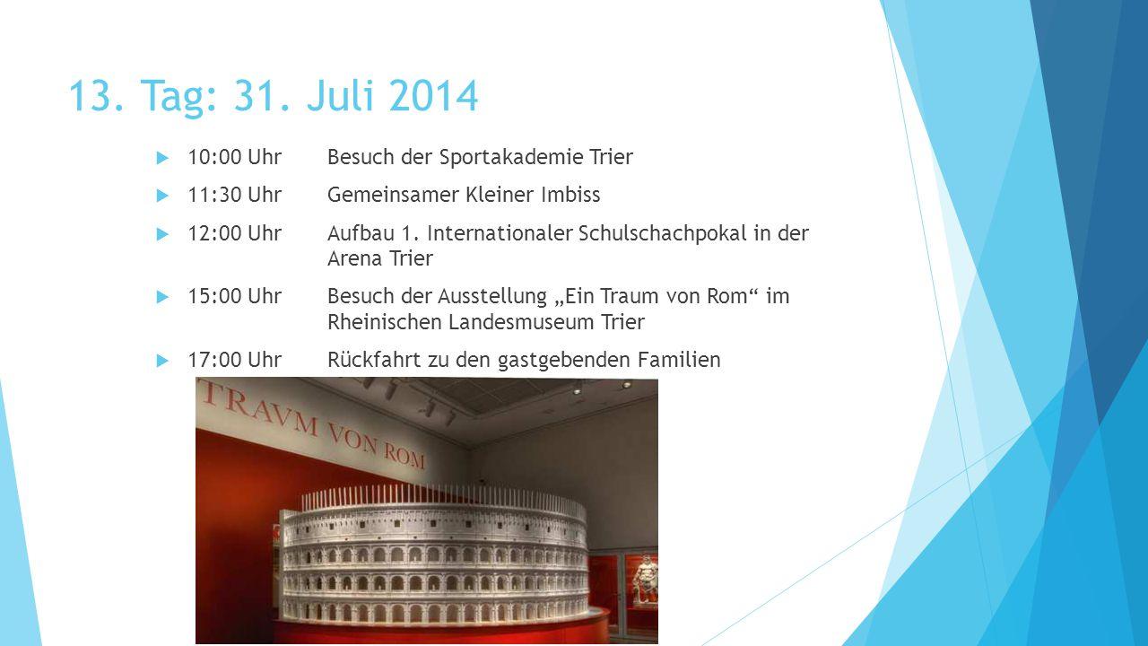 13. Tag: 31. Juli 2014  10:00 UhrBesuch der Sportakademie Trier  11:30 UhrGemeinsamer Kleiner Imbiss  12:00 UhrAufbau 1. Internationaler Schulschac