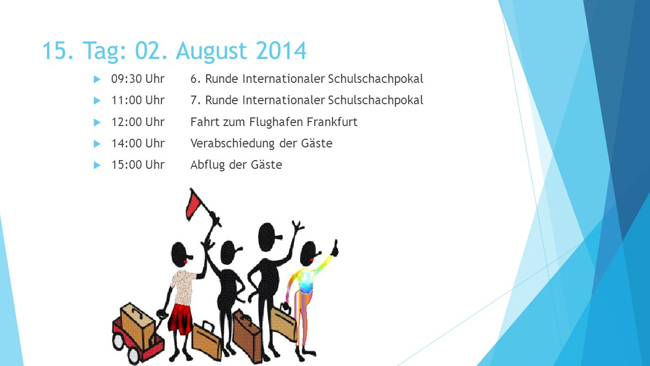 15. Tag: 02. August 2014  09:30 Uhr6. Runde Internationaler Schulschachpokal  11:00 Uhr7.