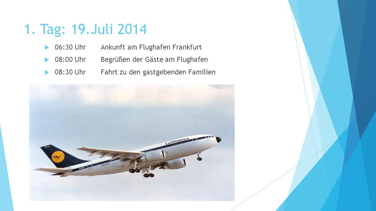 1. Tag: 19.Juli 2014  06:30 UhrAnkunft am Flughafen Frankfurt  08:00 UhrBegrüßen der Gäste am Flughafen  08:30 UhrFahrt zu den gastgebenden Familie