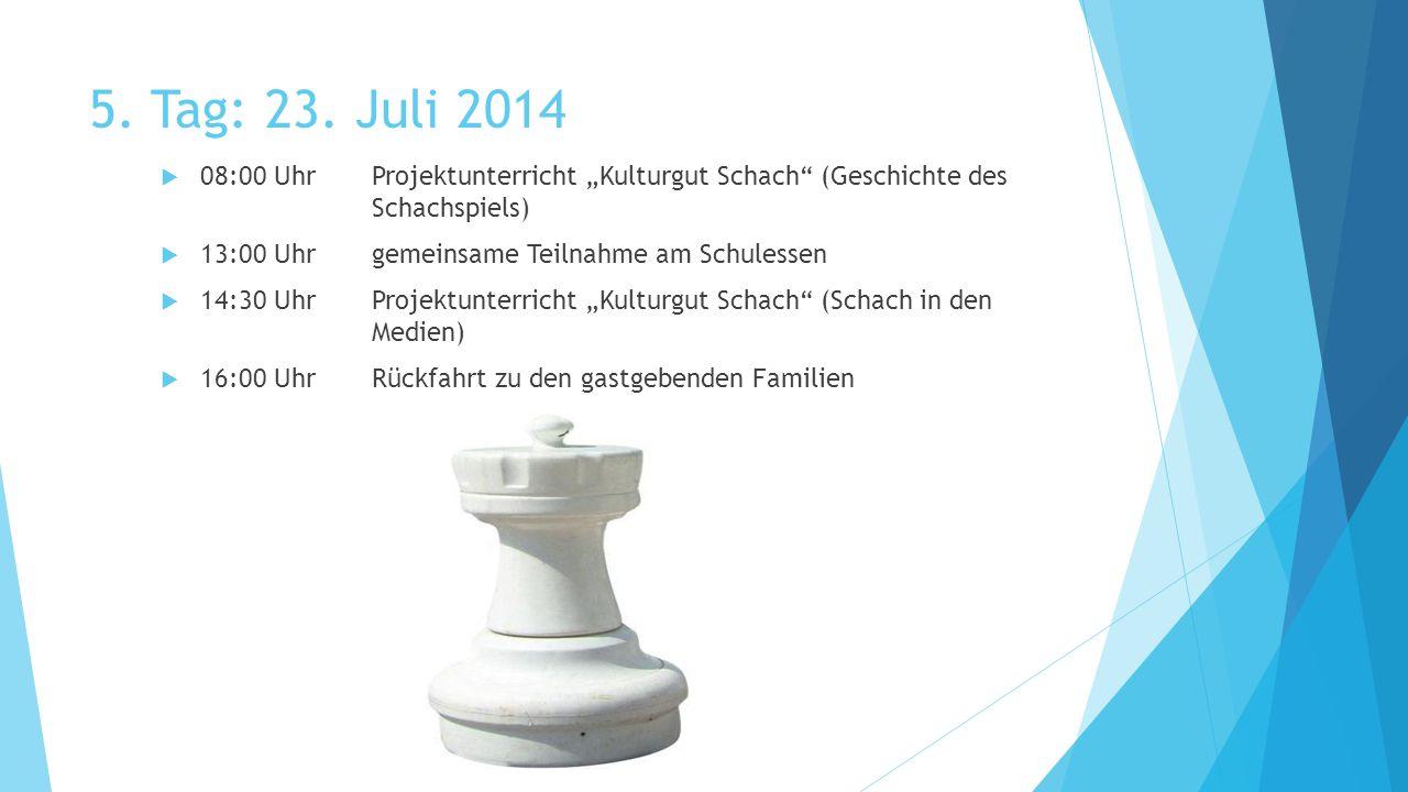"""5. Tag: 23. Juli 2014  08:00 UhrProjektunterricht """"Kulturgut Schach"""" (Geschichte des Schachspiels)  13:00 Uhrgemeinsame Teilnahme am Schulessen  14"""