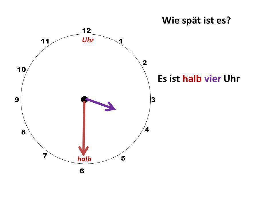 Wie spät ist es? 12 3 10 111 2 5 4 9 6 7 8 If ½ past: Es ist halb (next hour) Uhr Es ist halb acht Uhr halb Uhr
