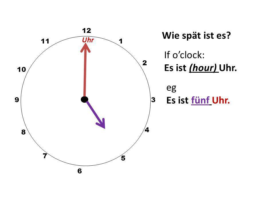 Wie spät ist es? 12 3 10 111 2 5 4 9 6 7 8 If o'clock: Es ist (hour) Uhr. eg Es ist fünf Uhr. Uhr