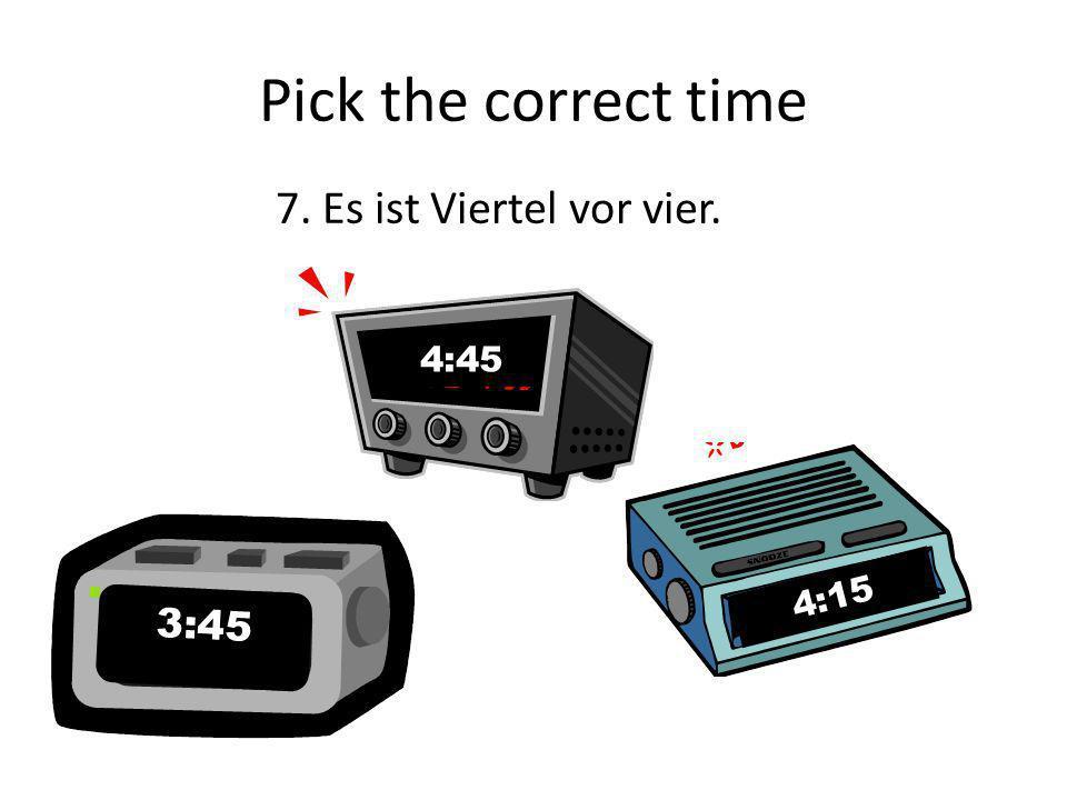 Pick the correct time 6. Es ist zehn vor fünf. 4:50 10:05 5:10
