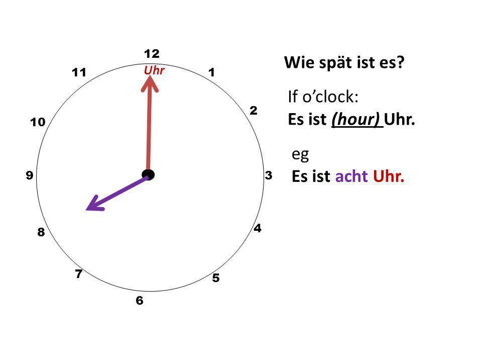 Wie spät ist es? 12 3 10 111 2 5 4 9 6 7 8 If o'clock: Es ist (hour) Uhr. eg Es ist acht Uhr. Uhr
