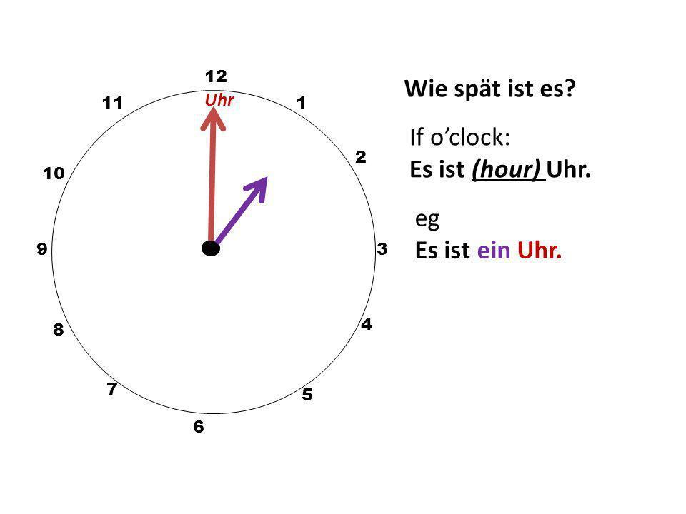 Wie spät ist es? 12 3 10 111 2 5 4 9 6 7 8 If o'clock: Es ist (hour) Uhr. eg Es ist ein Uhr. Uhr