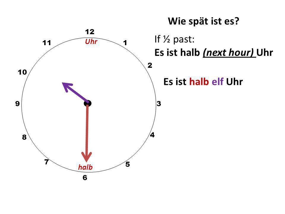 Wie spät ist es? 12 3 10 111 2 5 4 9 6 7 8 If ½ past: Es ist halb (next hour) Uhr eg Es ist halb drei Uhr halb Uhr