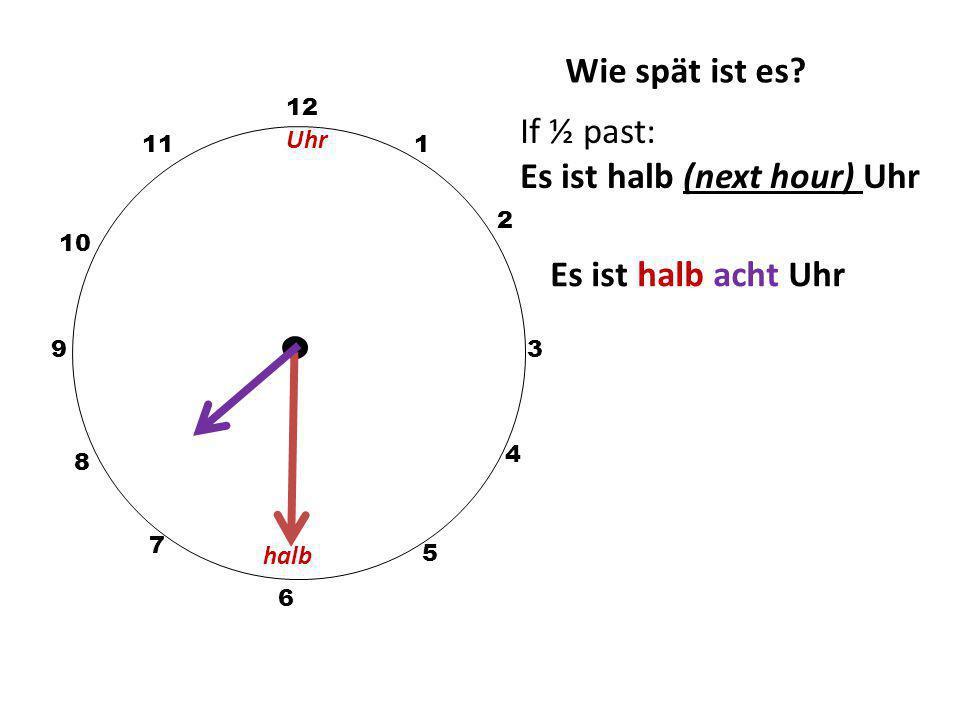 Wie spät ist es? 12 3 10 111 2 5 4 9 6 7 8 If ½ past: Es ist halb (next hour) Uhr Es ist halb elf Uhr halb Uhr