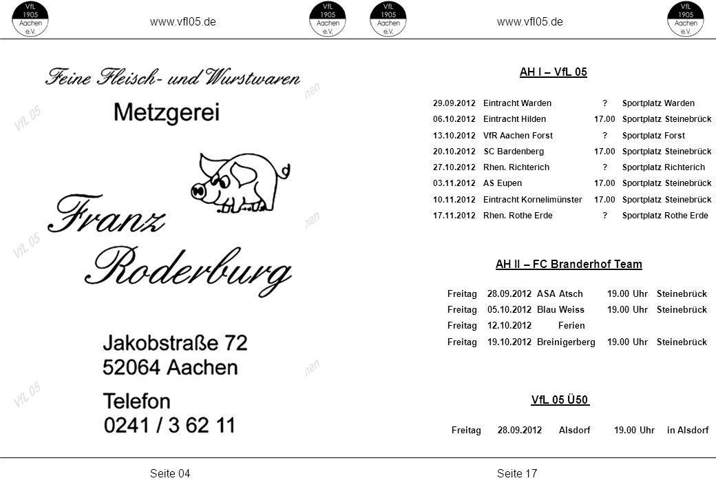www.vfl05.de Seite 17Seite 04 AH II – FC Branderhof Team AH I – VfL 05 VfL 05 Ü50 Freitag28.09.2012Alsdorf19.00 Uhrin Alsdorf 29.09.2012Eintracht Warden Sportplatz Warden 06.10.2012Eintracht Hilden17.00Sportplatz Steinebrück 13.10.2012VfR Aachen Forst Sportplatz Forst 20.10.2012SC Bardenberg17.00Sportplatz Steinebrück 27.10.2012Rhen.