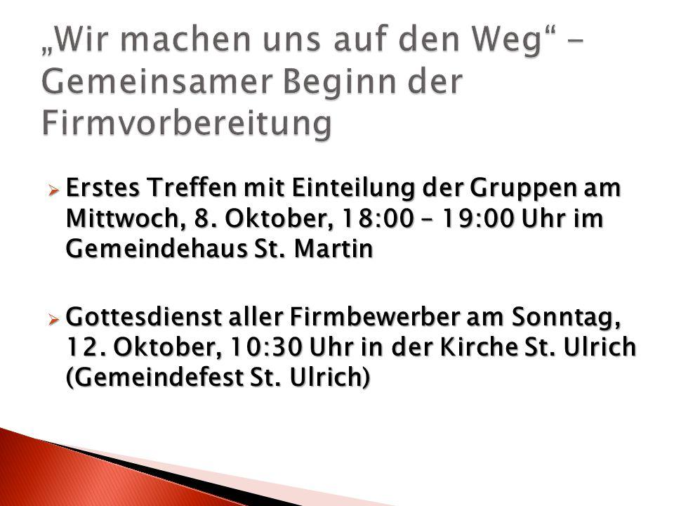  Erstes Treffen mit Einteilung der Gruppen am Mittwoch, 8. Oktober, 18:00 – 19:00 Uhr im Gemeindehaus St. Martin  Gottesdienst aller Firmbewerber am
