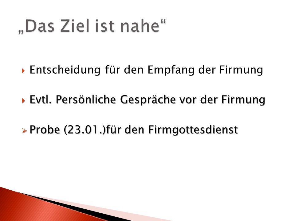  Entscheidung für den Empfang der Firmung  Evtl. Persönliche Gespräche vor der Firmung  Probe (23.01.)für den Firmgottesdienst