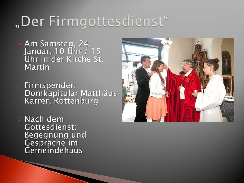  Am Samstag, 24. Januar, 10 Uhr / 15 Uhr in der Kirche St. Martin  Firmspender: Domkapitular Matthäus Karrer, Rottenburg  Nach dem Gottesdienst: Be