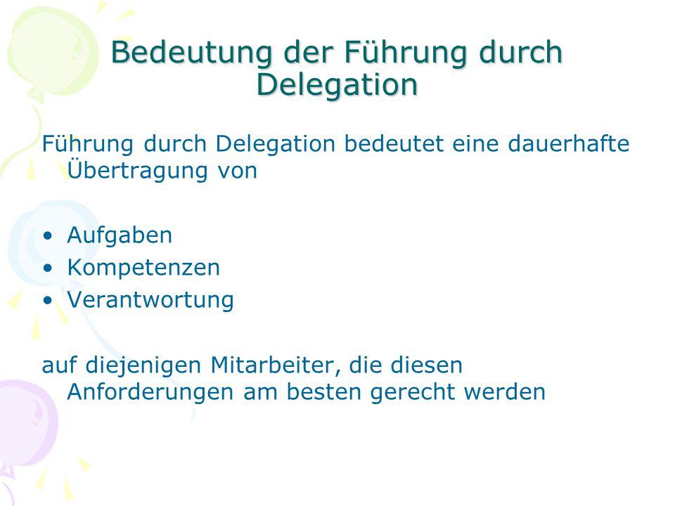 Bedeutung der Führung durch Delegation Führung durch Delegation bedeutet eine dauerhafte Übertragung von Aufgaben Kompetenzen Verantwortung auf diejen
