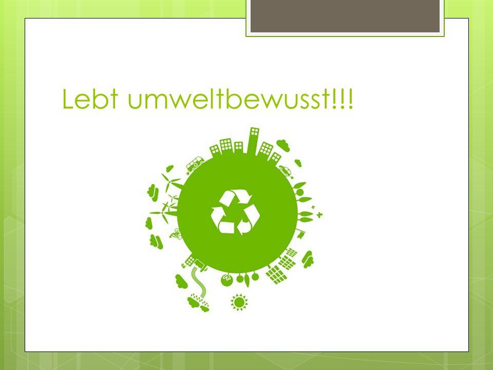 Lebt umweltbewusst!!!