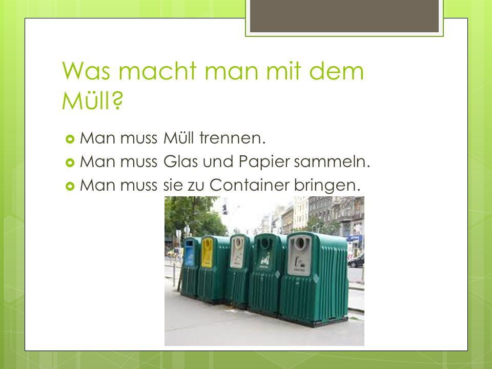 Was macht man mit dem Müll?  Man muss Müll trennen.  Man muss Glas und Papier sammeln.  Man muss sie zu Container bringen.