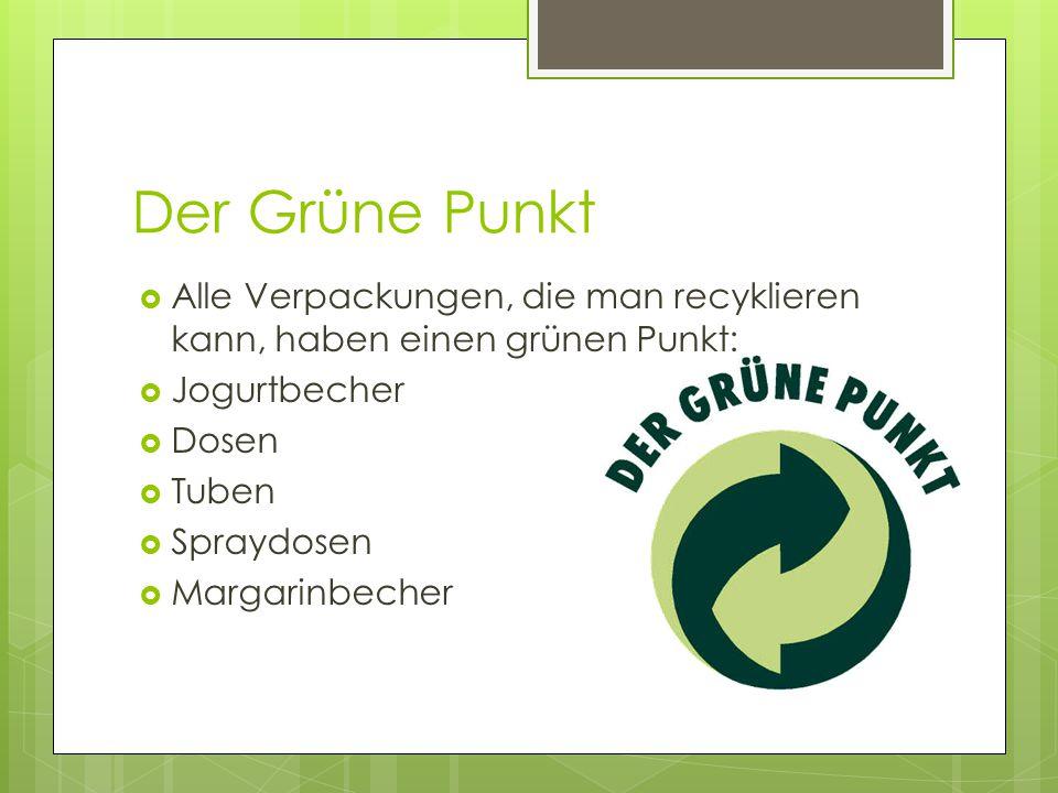 Der Grüne Punkt  Alle Verpackungen, die man recyklieren kann, haben einen grünen Punkt:  Jogurtbecher  Dosen  Tuben  Spraydosen  Margarinbecher