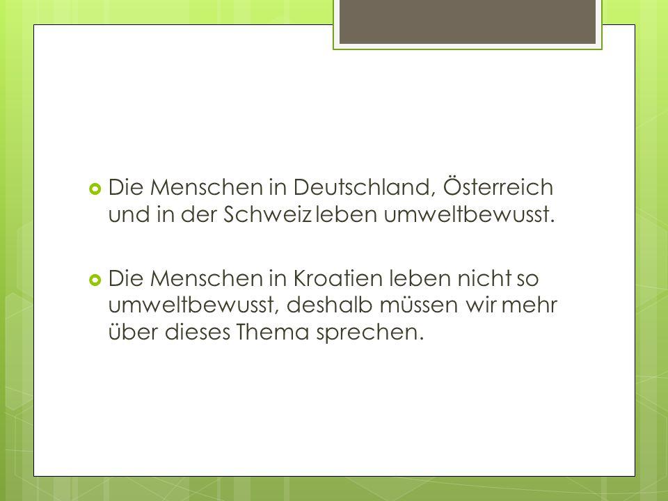  Die Menschen in Deutschland, Österreich und in der Schweiz leben umweltbewusst.  Die Menschen in Kroatien leben nicht so umweltbewusst, deshalb müs