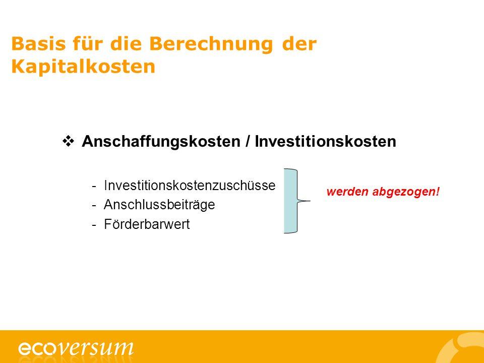 Basis für die Berechnung der Kapitalkosten  Anschaffungskosten / Investitionskosten -Investitionskostenzuschüsse -Anschlussbeiträge -Förderbarwert werden abgezogen!