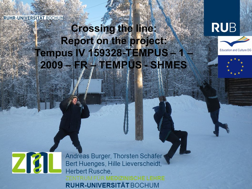 Andreas Burger, Thorsten Schäfer Bert Huenges, Hille Lieverscheidt, Herbert Rusche, ZENTRUM FÜR MEDIZINISCHE LEHRE RUHR-UNIVERSITÄT BOCHUM Crossing the line: Report on the project: Tempus IV 159328-TEMPUS – 1 – 2009 – FR – TEMPUS - SHMES