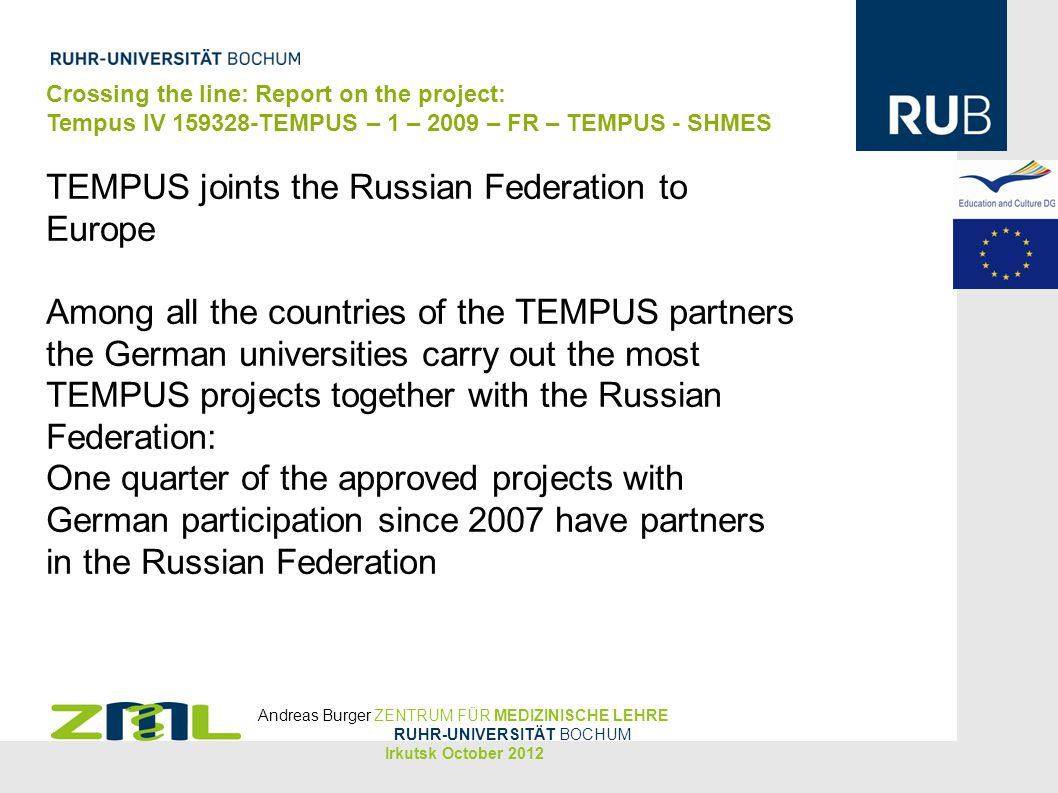 Crossing the line: Report on the project: Tempus IV TEMPUS – 1 – 2009 – FR – TEMPUS - SHMES TEMPUS joints the Russian Federation to Europe Among all the countries of the TEMPUS partners the German universities carry out the most TEMPUS projects together with the Russian Federation: One quarter of the approved projects with German participation since 2007 have partners in the Russian Federation Andreas Burger ZENTRUM FÜR MEDIZINISCHE LEHRE RUHR-UNIVERSITÄT BOCHUM Irkutsk October 2012