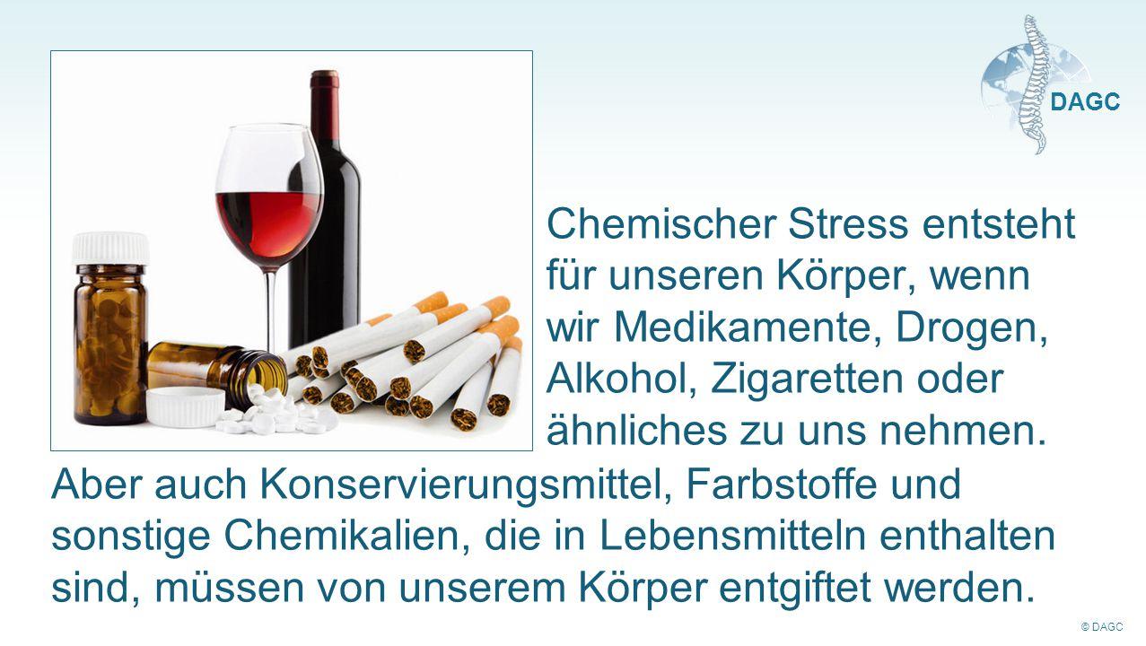 © DAGC DAGC Chemischer Stress entsteht für unseren Körper, wenn wir Medikamente, Drogen, Alkohol, Zigaretten oder ähnliches zu uns nehmen. Aber auch K