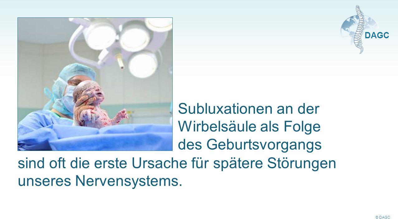 © DAGC DAGC Subluxationen an der Wirbelsäule als Folge des Geburtsvorgangs sind oft die erste Ursache für spätere Störungen unseres Nervensystems.