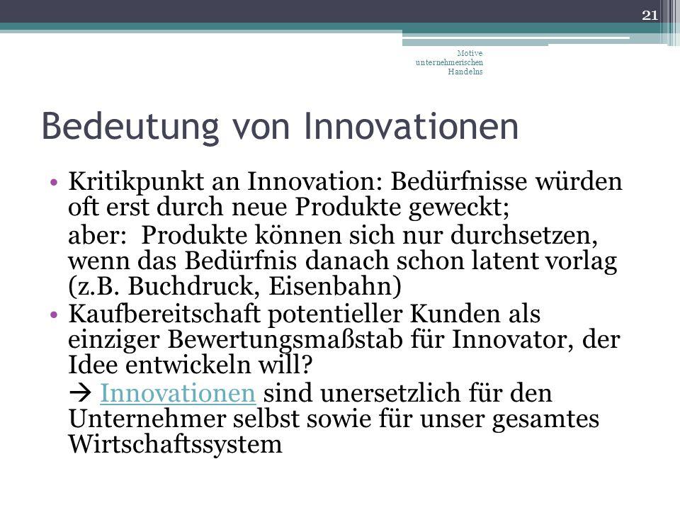 Bedeutung von Innovationen Kritikpunkt an Innovation: Bedürfnisse würden oft erst durch neue Produkte geweckt; aber: Produkte können sich nur durchset