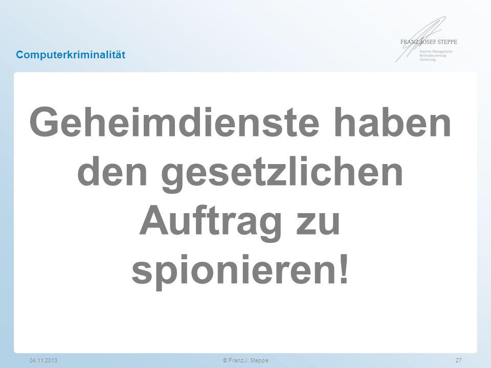 Computerkriminalität 04.11.201327© Franz J. Steppe Geheimdienste haben den gesetzlichen Auftrag zu spionieren!