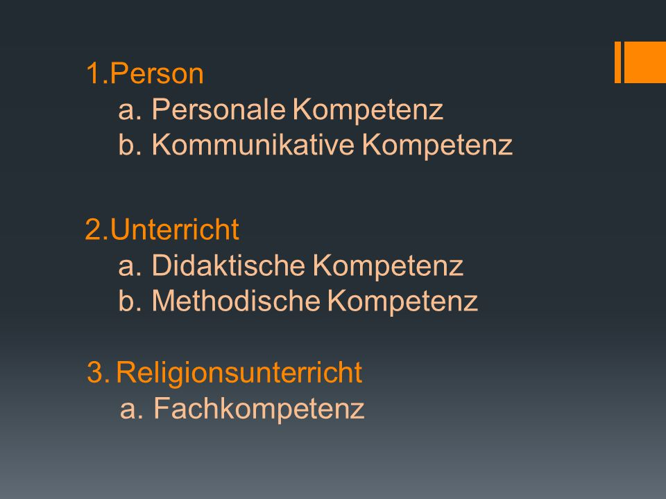 1.Person a. Personale Kompetenz b. Kommunikative Kompetenz 2.Unterricht a. Didaktische Kompetenz b. Methodische Kompetenz 3. Religionsunterricht a. Fa