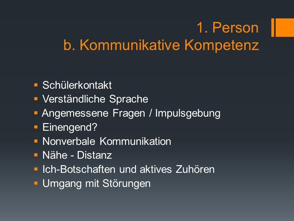 1. Person b. Kommunikative Kompetenz  Schülerkontakt  Verständliche Sprache  Angemessene Fragen / Impulsgebung  Einengend?  Nonverbale Kommunikat