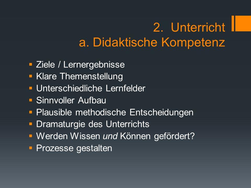 2. Unterricht a. Didaktische Kompetenz  Ziele / Lernergebnisse  Klare Themenstellung  Unterschiedliche Lernfelder  Sinnvoller Aufbau  Plausible m