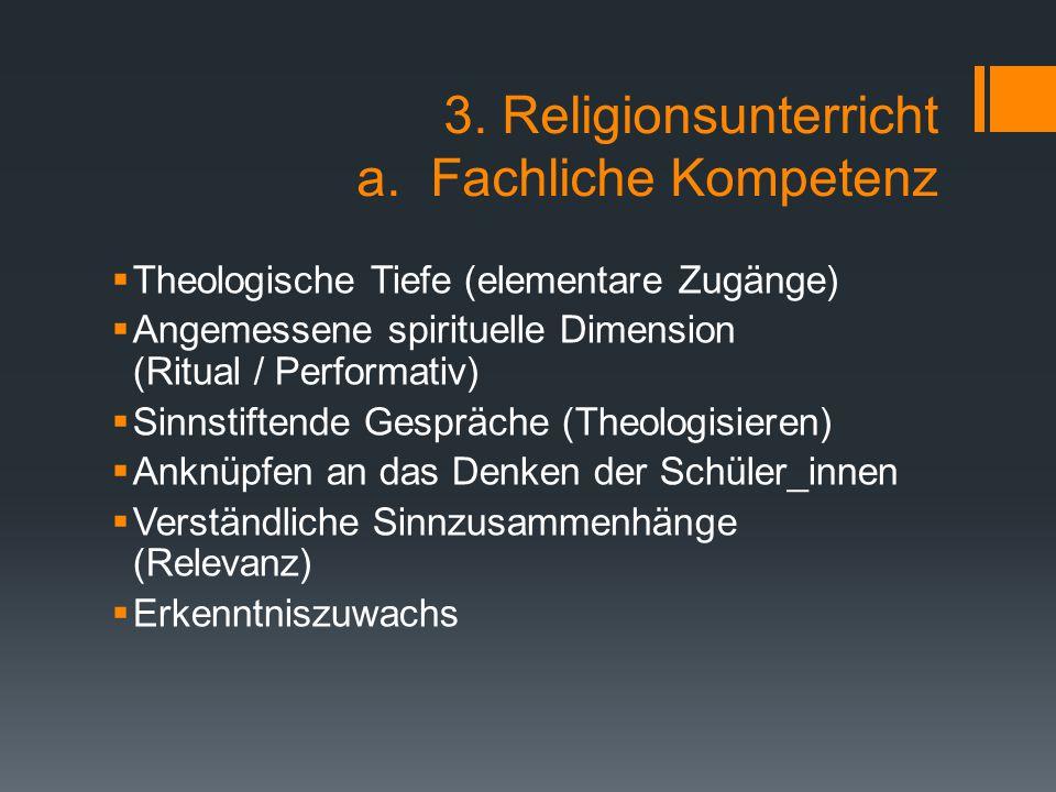 3. Religionsunterricht a. Fachliche Kompetenz  Theologische Tiefe (elementare Zugänge)  Angemessene spirituelle Dimension (Ritual / Performativ)  S