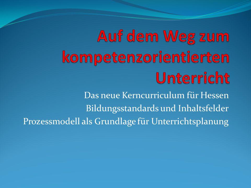 Das neue Kerncurriculum für Hessen Bildungsstandards und Inhaltsfelder Prozessmodell als Grundlage für Unterrichtsplanung