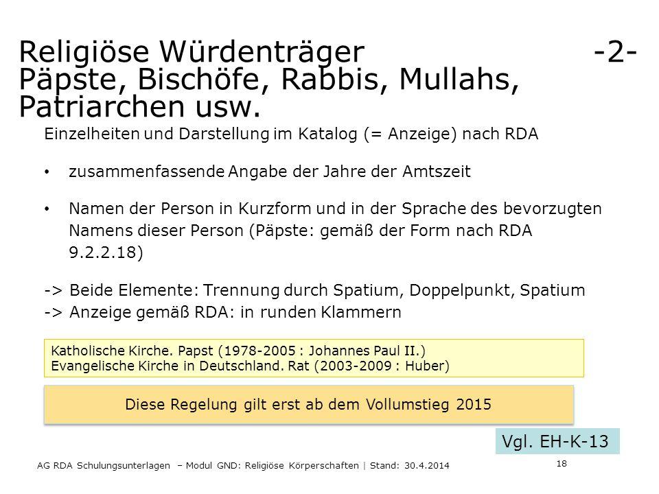 AG RDA Schulungsunterlagen – Modul GND: Religiöse Körperschaften | Stand: 30.4.2014 Einzelheiten und Darstellung im Katalog (= Anzeige) nach RDA zusammenfassende Angabe der Jahre der Amtszeit Namen der Person in Kurzform und in der Sprache des bevorzugten Namens dieser Person (Päpste: gemäß der Form nach RDA 9.2.2.18) -> Beide Elemente: Trennung durch Spatium, Doppelpunkt, Spatium -> Anzeige gemäß RDA: in runden Klammern Katholische Kirche.