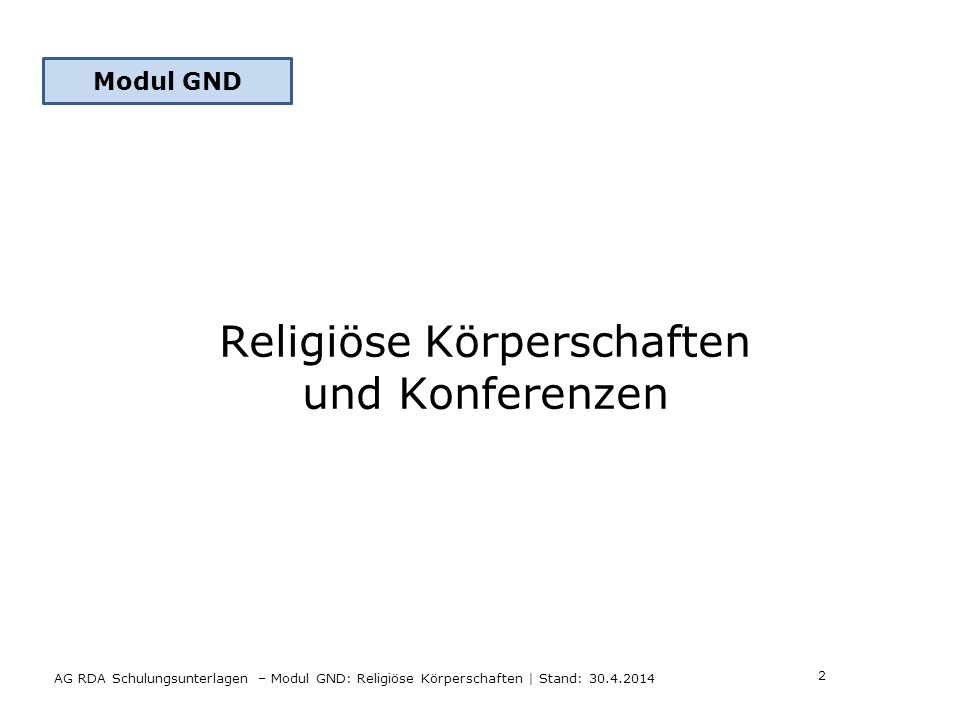 AG RDA Schulungsunterlagen – Modul GND: Religiöse Körperschaften | Stand: 30.4.2014 Modul GND Religiöse Körperschaften und Konferenzen 2 Modul GND
