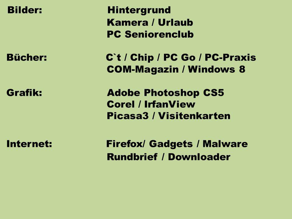 Bilder: Hintergrund Kamera / Urlaub PC Seniorenclub Bücher: C`t / Chip / PC Go / PC-Praxis COM-Magazin / Windows 8 Grafik: Adobe Photoshop CS5 Corel / IrfanView Picasa3 / Visitenkarten Internet: Firefox/ Gadgets / Malware Rundbrief / Downloader