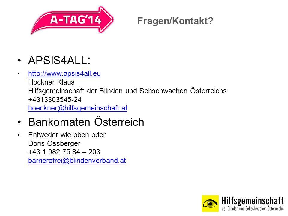 APSIS4ALL : http://www.apsis4all.eu Höckner Klaus Hilfsgemeinschaft der Blinden und Sehschwachen Österreichs +4313303545-24 hoeckner@hilfsgemeinschaft.athttp://www.apsis4all.eu hoeckner@hilfsgemeinschaft.at Bankomaten Österreich Entweder wie oben oder Doris Ossberger +43 1 982 75 84 – 203 barrierefrei@blindenverband.at barrierefrei@blindenverband.at Fragen/Kontakt?
