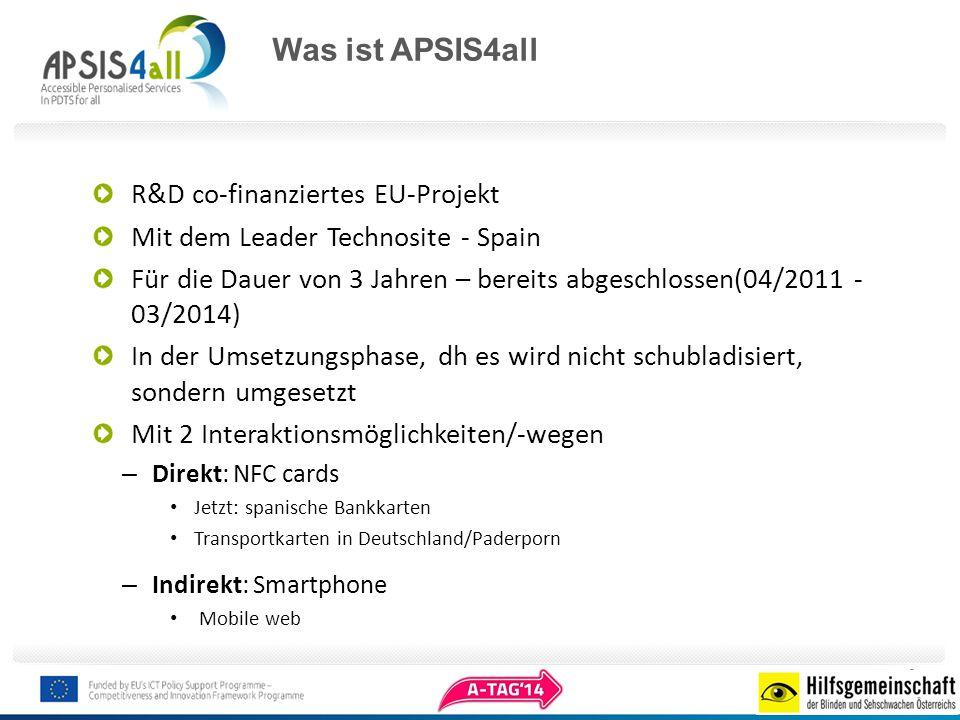 Was ist APSIS4all R&D co-finanziertes EU-Projekt Mit dem Leader Technosite - Spain Für die Dauer von 3 Jahren – bereits abgeschlossen(04/2011 - 03/2014) In der Umsetzungsphase, dh es wird nicht schubladisiert, sondern umgesetzt Mit 2 Interaktionsmöglichkeiten/-wegen – Direkt: NFC cards Jetzt: spanische Bankkarten Transportkarten in Deutschland/Paderporn – Indirekt: Smartphone Mobile web