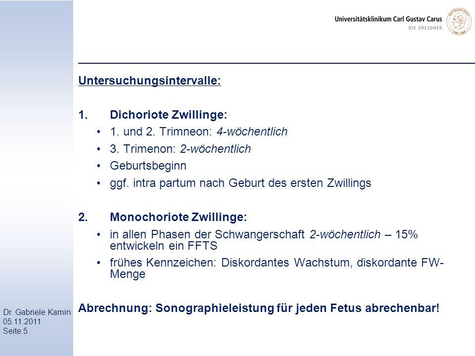 Dr. Gabriele Kamin 05.11.2011 Seite 5 Untersuchungsintervalle: 1.Dichoriote Zwillinge: 1. und 2. Trimneon: 4-wöchentlich 3. Trimenon: 2-wöchentlich Ge
