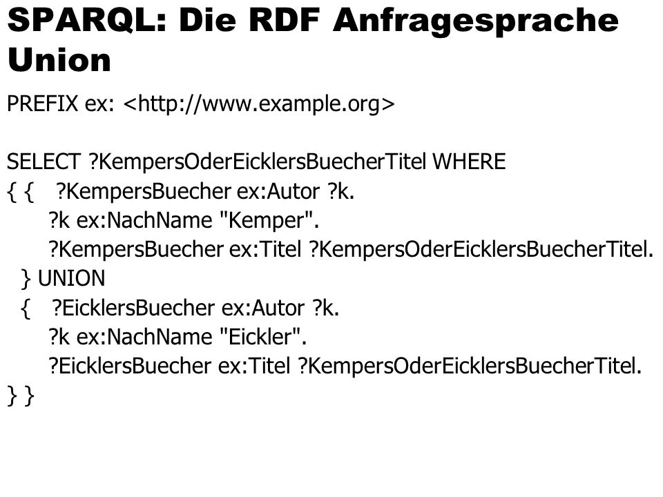 SPARQL: Die RDF Anfragesprache Union PREFIX ex: SELECT ?KempersOderEicklersBuecherTitel WHERE { { ?KempersBuecher ex:Autor ?k. ?k ex:NachName