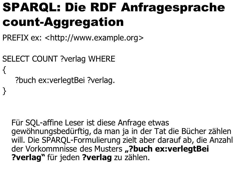 SPARQL: Die RDF Anfragesprache count-Aggregation PREFIX ex: SELECT COUNT ?verlag WHERE { ?buch ex:verlegtBei ?verlag. } Für SQL-affine Leser ist diese