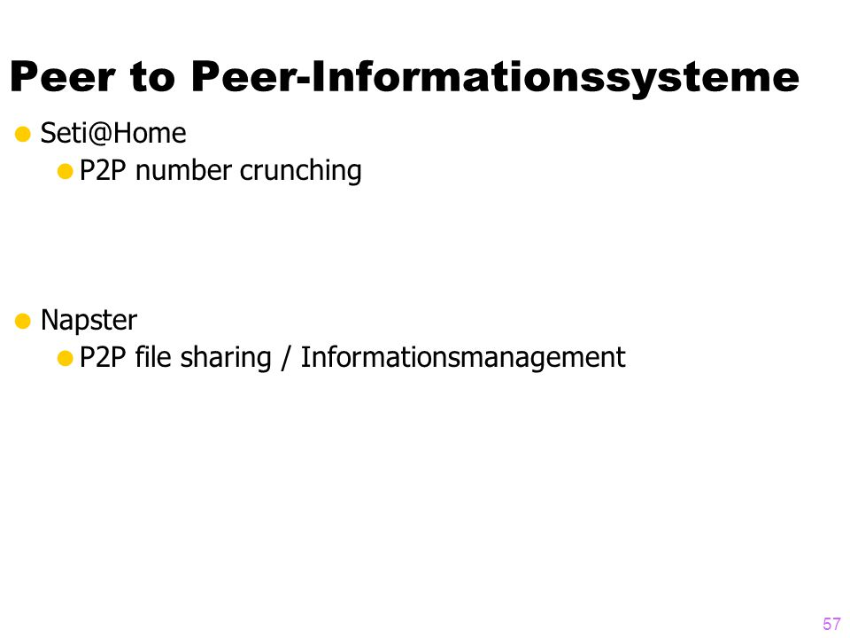 Peer to Peer-Informationssysteme  Seti@Home  P2P number crunching  Napster  P2P file sharing / Informationsmanagement 57