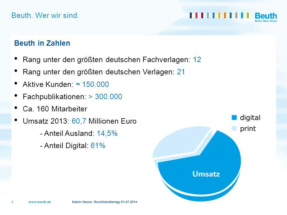 www.beuth.de Katrin Siems / Buchhändlertag/ 01.07.2014 Beuth. Wer wir sind. Beuth in Zahlen Rang unter den größten deutschen Fachverlagen: 12 Rang unt