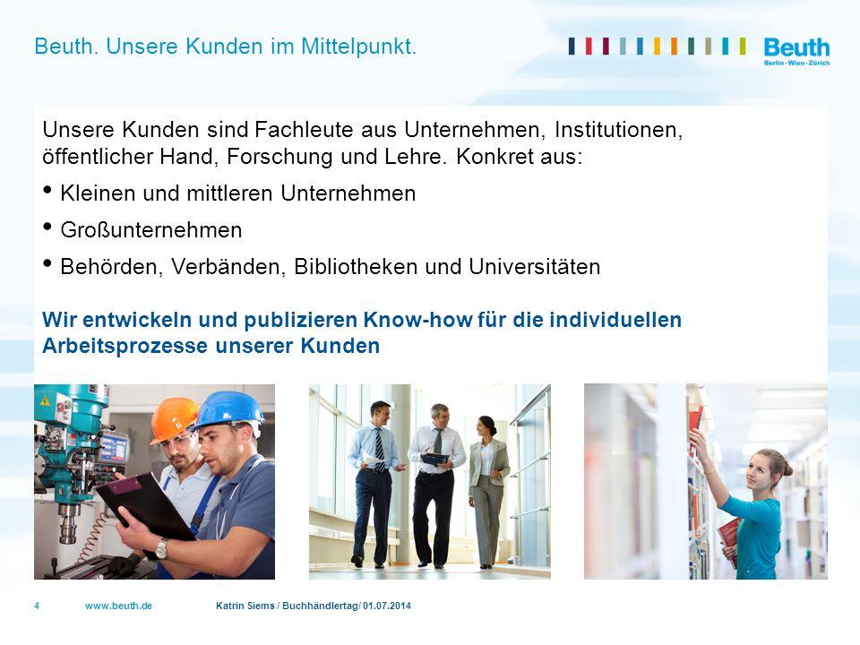 www.beuth.de Katrin Siems / Buchhändlertag/ 01.07.2014 Beuth. Unsere Kunden im Mittelpunkt. Unsere Kunden sind Fachleute aus Unternehmen, Institutione