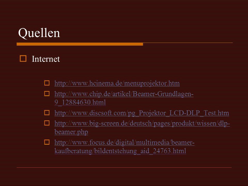 Quellen  Internet  http://www.hcinema.de/menuprojektor.htm http://www.hcinema.de/menuprojektor.htm  http://www.chip.de/artikel/Beamer-Grundlagen- 9_12884630.html http://www.chip.de/artikel/Beamer-Grundlagen- 9_12884630.html  http://www.discsoft.com/pg_Projektor_LCD-DLP_Test.htm http://www.discsoft.com/pg_Projektor_LCD-DLP_Test.htm  http://www.big-screen.de/deutsch/pages/produkt/wissen/dlp- beamer.php http://www.big-screen.de/deutsch/pages/produkt/wissen/dlp- beamer.php  http://www.focus.de/digital/multimedia/beamer- kaufberatung/bildentstehung_aid_24763.html http://www.focus.de/digital/multimedia/beamer- kaufberatung/bildentstehung_aid_24763.html