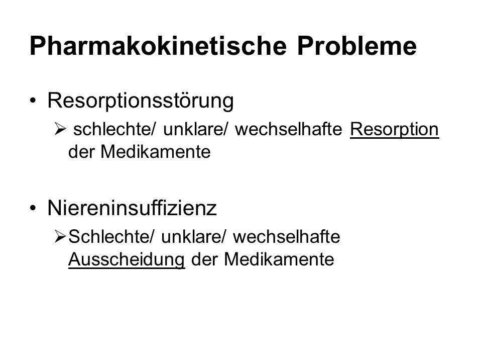 Pharmakokinetische Probleme Resorptionsstörung  schlechte/ unklare/ wechselhafte Resorption der Medikamente Niereninsuffizienz  Schlechte/ unklare/ wechselhafte Ausscheidung der Medikamente